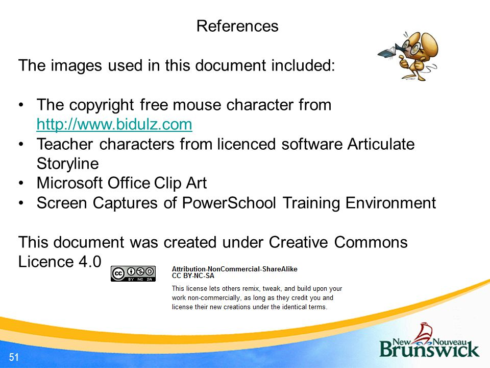 51 References The images used in this document included: The copyright free mouse character from http://www.bidulz.com http://www.bidulz.com Teacher characters from licenced software Articulate Storyline Microsoft Office Clip Art Screen Captures of PowerSchool Training Environment This document was created under Creative Commons Licence 4.0