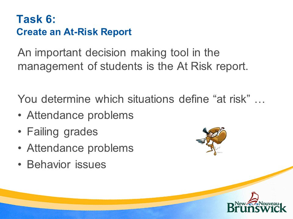 Task 6: Create an At-Risk Report An important decision making tool in the management of students is the At Risk report.