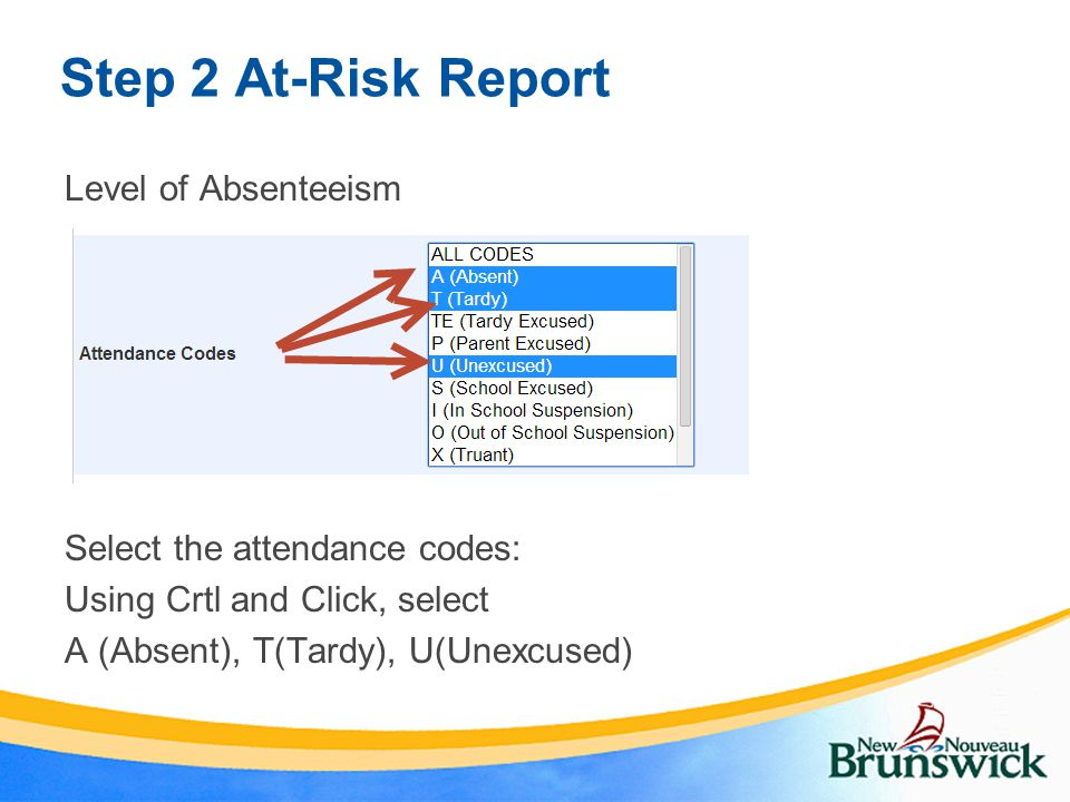 Step 2 At-Risk Report Level of Absenteeism Select the attendance codes: Using Crtl and Click, select A (Absent), T(Tardy), U(Unexcused)