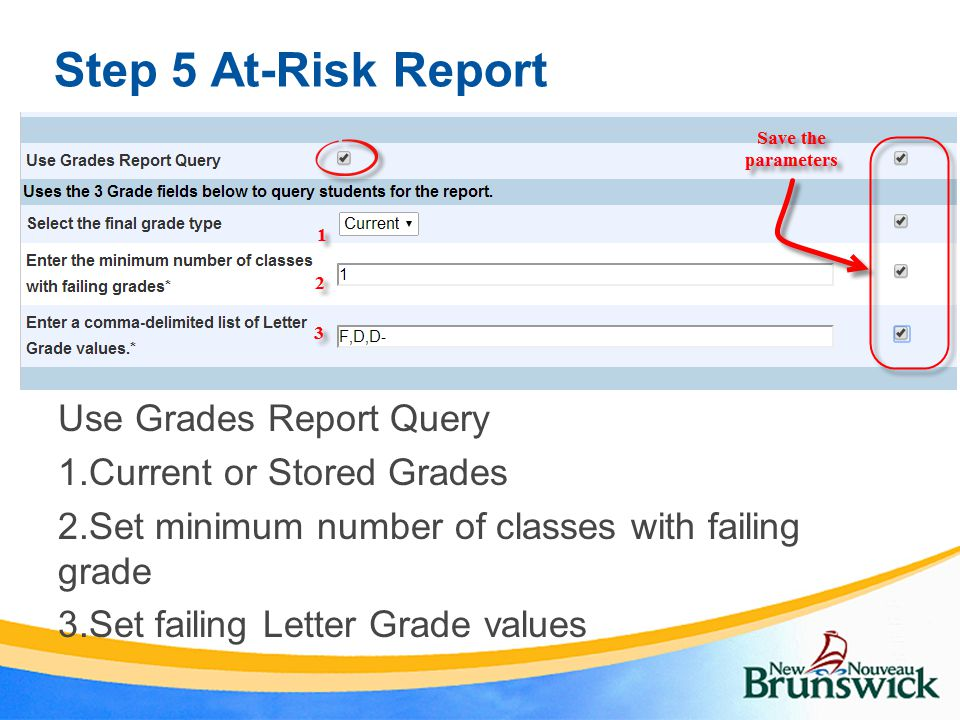 Step 5 At-Risk Report Use Grades Report Query 1.Current or Stored Grades 2.Set minimum number of classes with failing grade 3.Set failing Letter Grade values