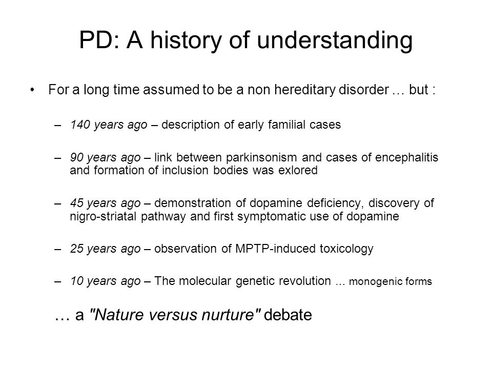 PD: A history of understanding For a long time assumed to be a non hereditary disorder … but : –140 years ago – description of early familial cases –90 years ago – link between parkinsonism and cases of encephalitis and formation of inclusion bodies was exlored –45 years ago – demonstration of dopamine deficiency, discovery of nigro-striatal pathway and first symptomatic use of dopamine –25 years ago – observation of MPTP-induced toxicology –10 years ago – The molecular genetic revolution … monogenic forms … a Nature versus nurture debate