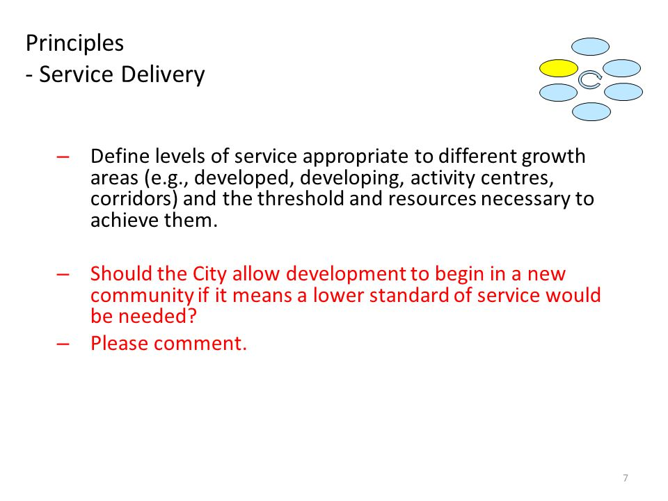 Principles - Service Delivery – Define levels of service appropriate to different growth areas (e.g., developed, developing, activity centres, corridors) and the threshold and resources necessary to achieve them.