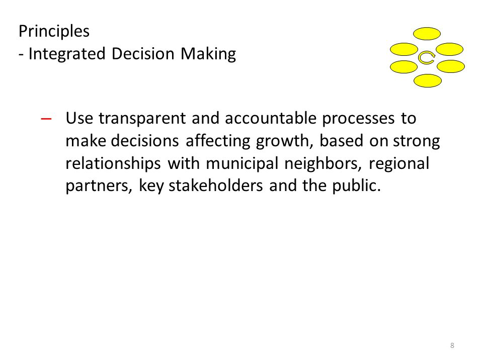 Principles - Integrated Decision Making – Use transparent and accountable processes to make decisions affecting growth, based on strong relationships with municipal neighbors, regional partners, key stakeholders and the public.