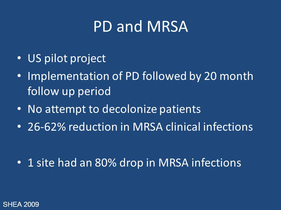 PD and MRSA US pilot project Implementation of PD followed by 20 month follow up period No attempt to decolonize patients 26-62% reduction in MRSA clinical infections 1 site had an 80% drop in MRSA infections SHEA 2009