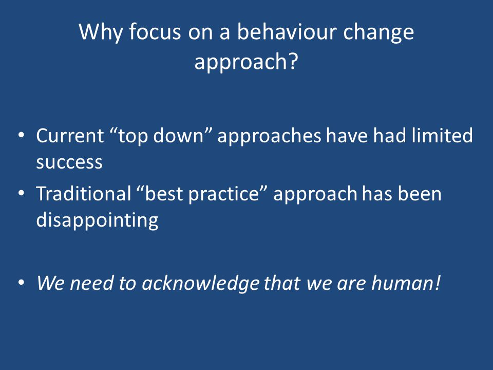 """Why focus on a behaviour change approach? Current """"top down"""" approaches have had limited success Traditional """"best practice"""" approach has been disappo"""