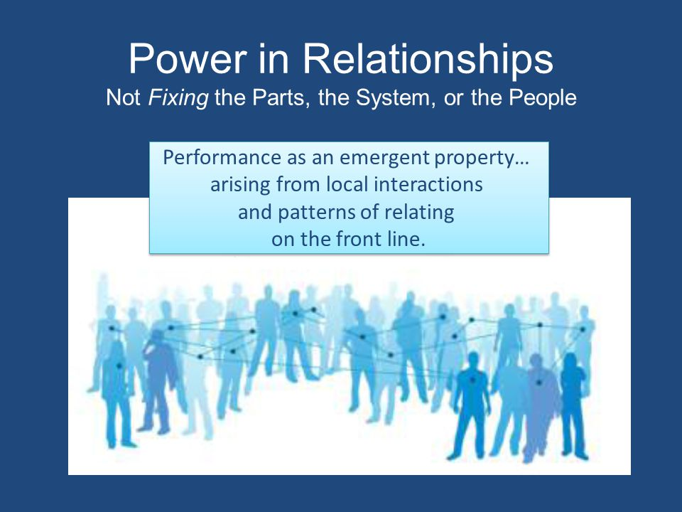 Power in Relationships Not Fixing the Parts, the System, or the People Performance as an emergent property… arising from local interactions and patterns of relating on the front line.