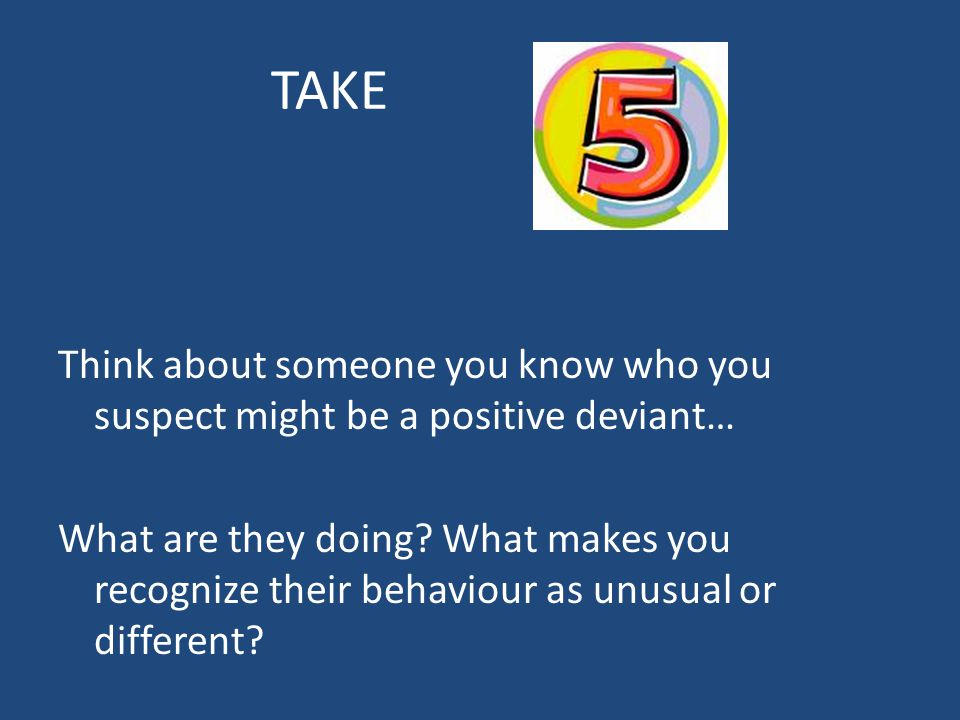 TAKE Think about someone you know who you suspect might be a positive deviant… What are they doing? What makes you recognize their behaviour as unusua