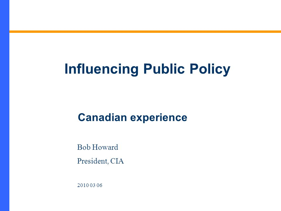 Influencing Public Policy Bob Howard President, CIA 2010 03 06 Canadian experience
