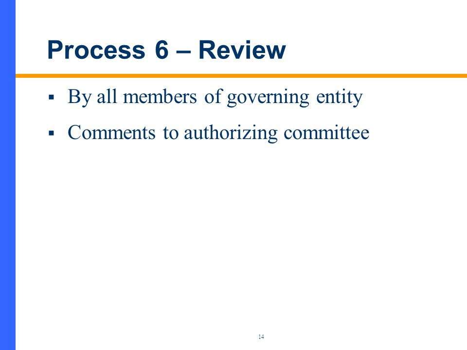 14 Process 6 – Review  By all members of governing entity  Comments to authorizing committee