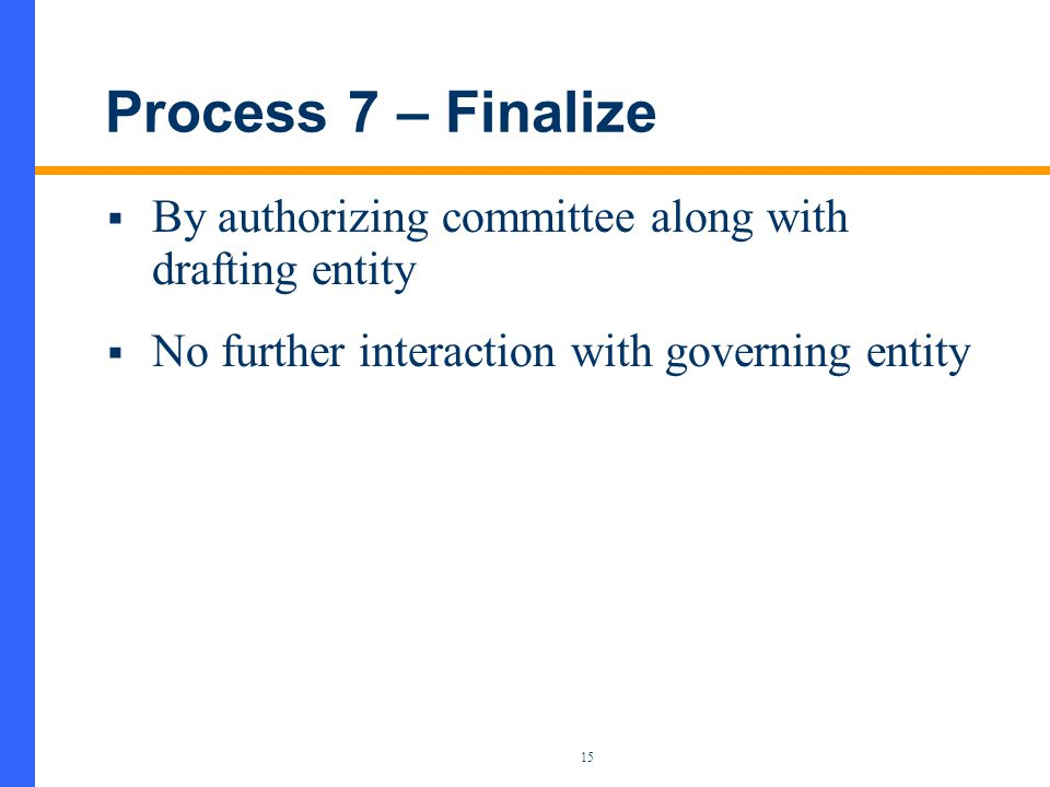 15 Process 7 – Finalize  By authorizing committee along with drafting entity  No further interaction with governing entity