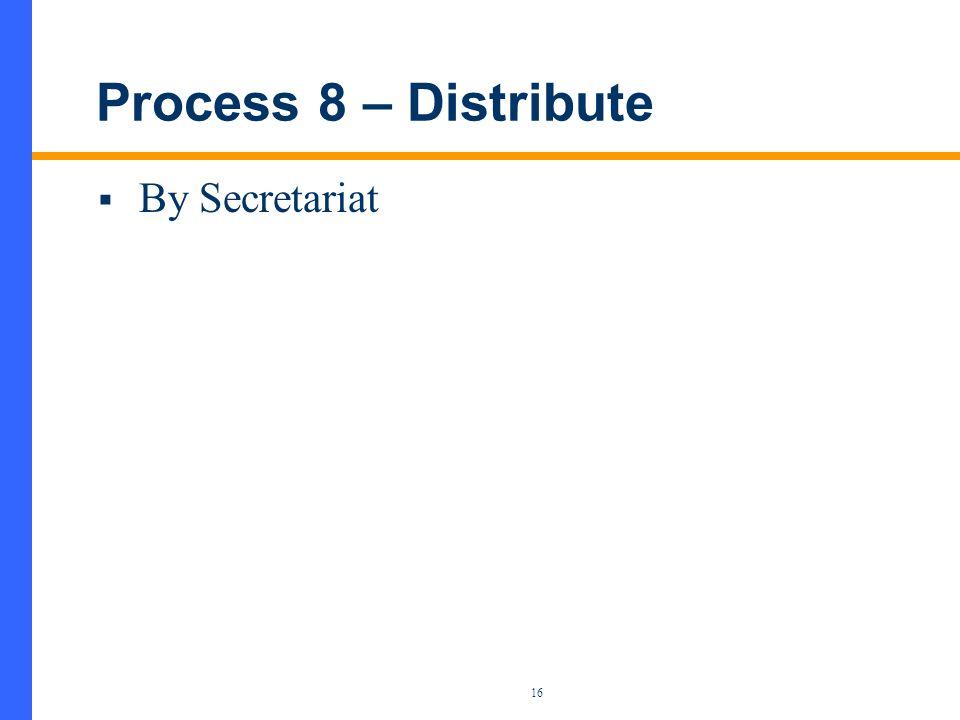 16 Process 8 – Distribute  By Secretariat
