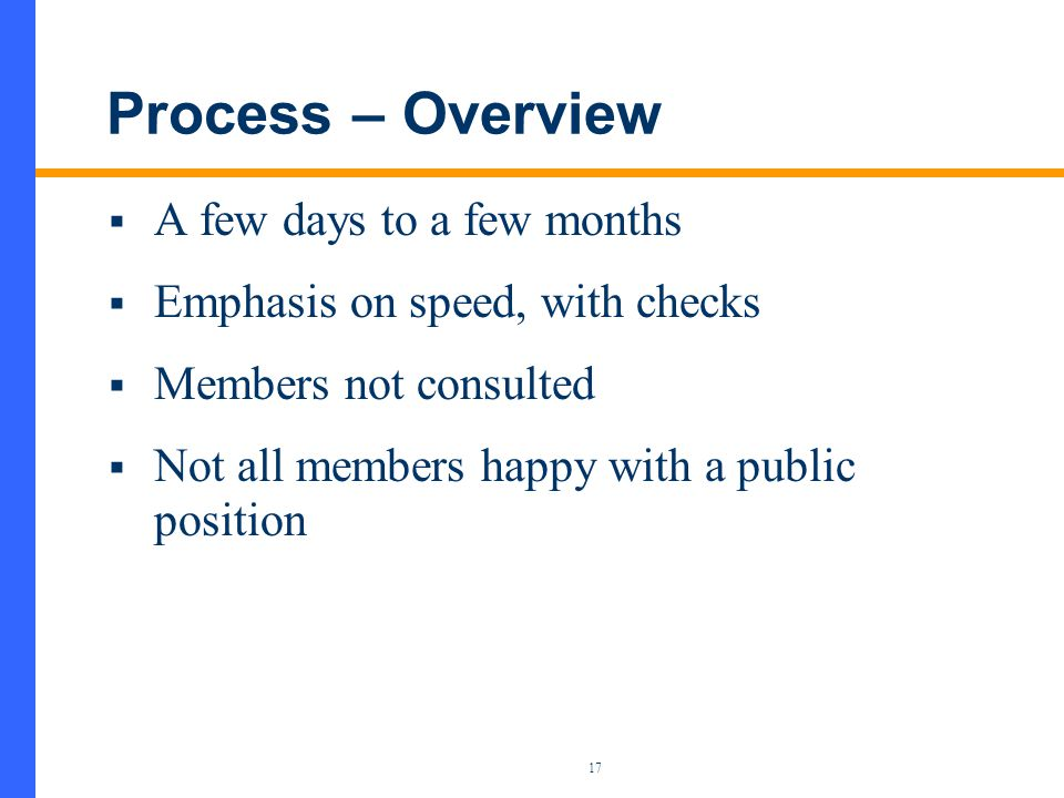 17 Process – Overview  A few days to a few months  Emphasis on speed, with checks  Members not consulted  Not all members happy with a public position