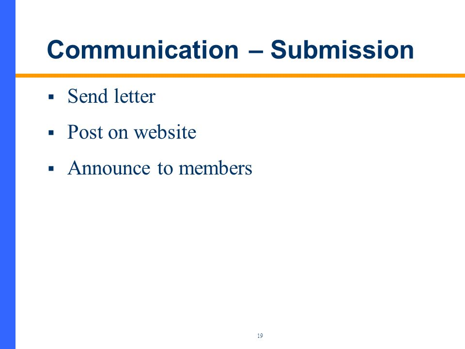 19 Communication – Submission  Send letter  Post on website  Announce to members