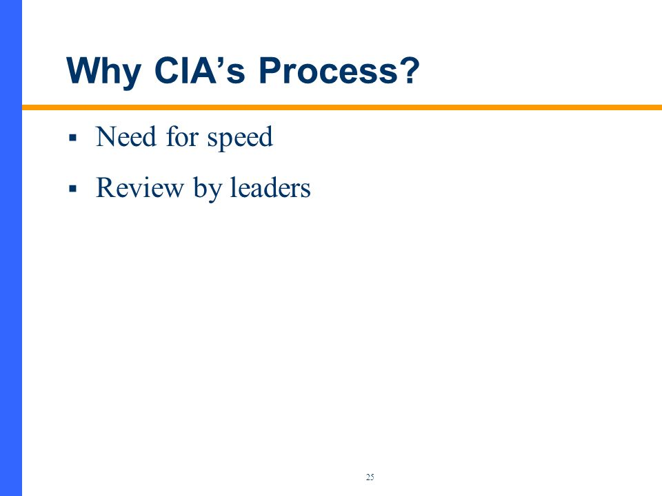 25 Why CIA's Process  Need for speed  Review by leaders