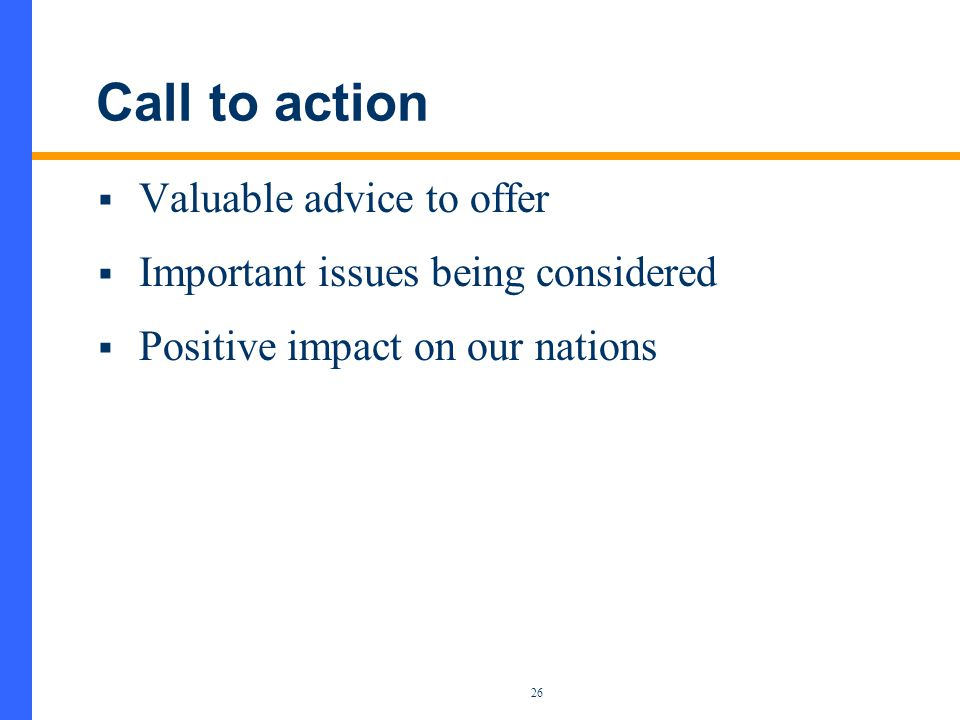 26 Call to action  Valuable advice to offer  Important issues being considered  Positive impact on our nations