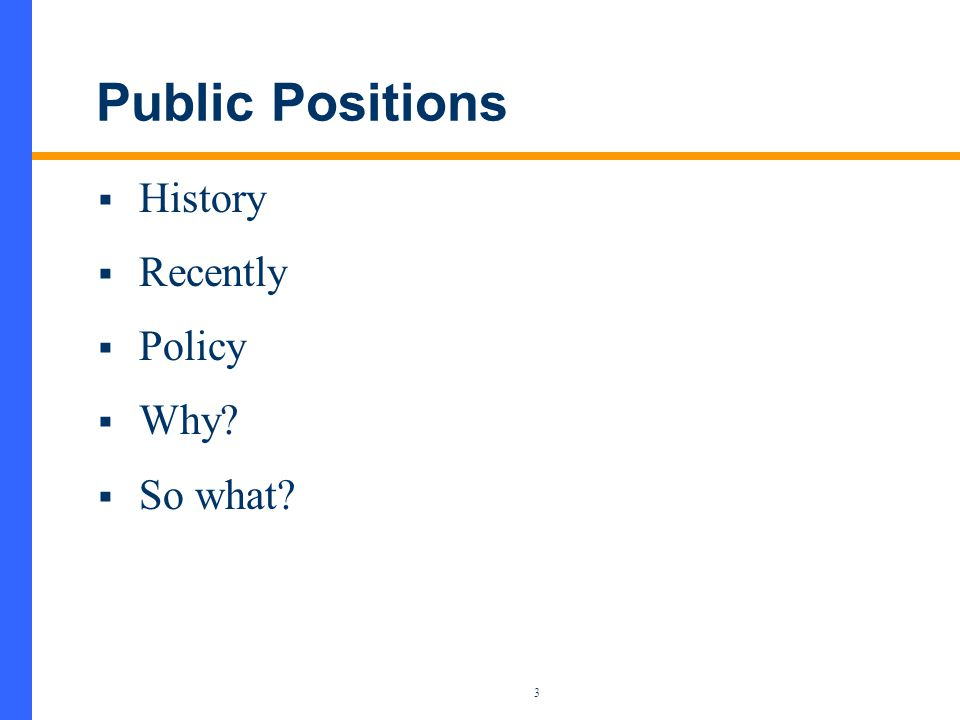 3 Public Positions  History  Recently  Policy  Why  So what