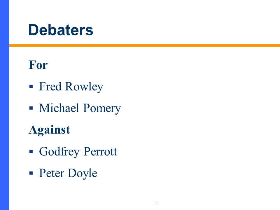30 Debaters For  Fred Rowley  Michael Pomery Against  Godfrey Perrott  Peter Doyle