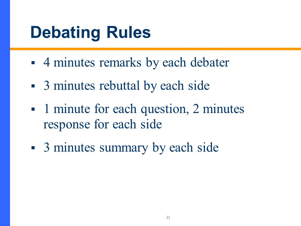 31 Debating Rules  4 minutes remarks by each debater  3 minutes rebuttal by each side  1 minute for each question, 2 minutes response for each side  3 minutes summary by each side