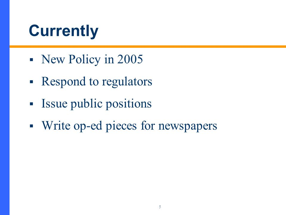 5 Currently  New Policy in 2005  Respond to regulators  Issue public positions  Write op-ed pieces for newspapers