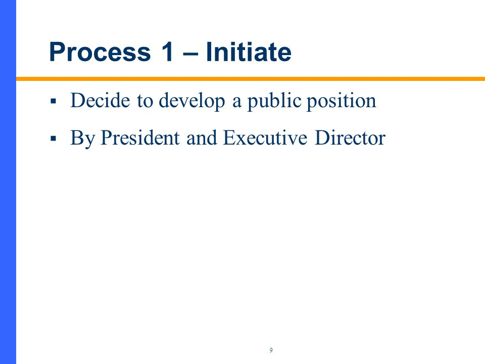 9 Process 1 – Initiate  Decide to develop a public position  By President and Executive Director