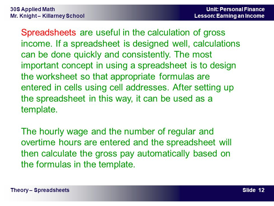 30S Applied Math Mr. Knight – Killarney School Slide 12 Unit: Personal Finance Lesson: Earning an Income Spreadsheets are useful in the calculation of