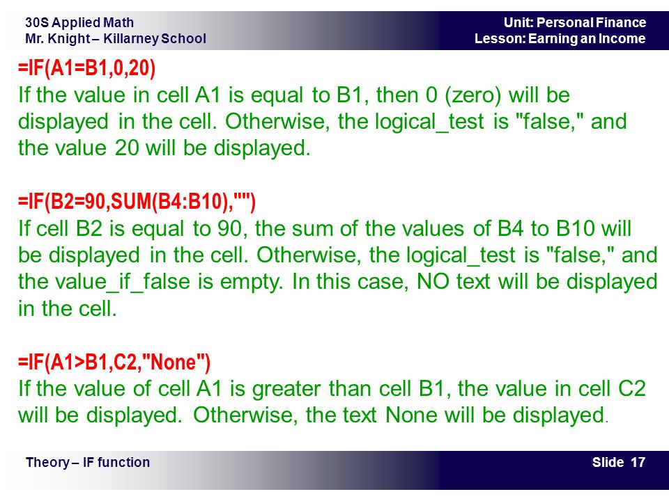 30S Applied Math Mr. Knight – Killarney School Slide 17 Unit: Personal Finance Lesson: Earning an Income Theory – IF function =IF(A1=B1,0,20) If the v