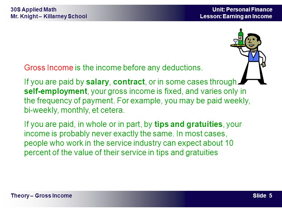 30S Applied Math Mr. Knight – Killarney School Slide 5 Unit: Personal Finance Lesson: Earning an Income Gross Income is the income before any deductio