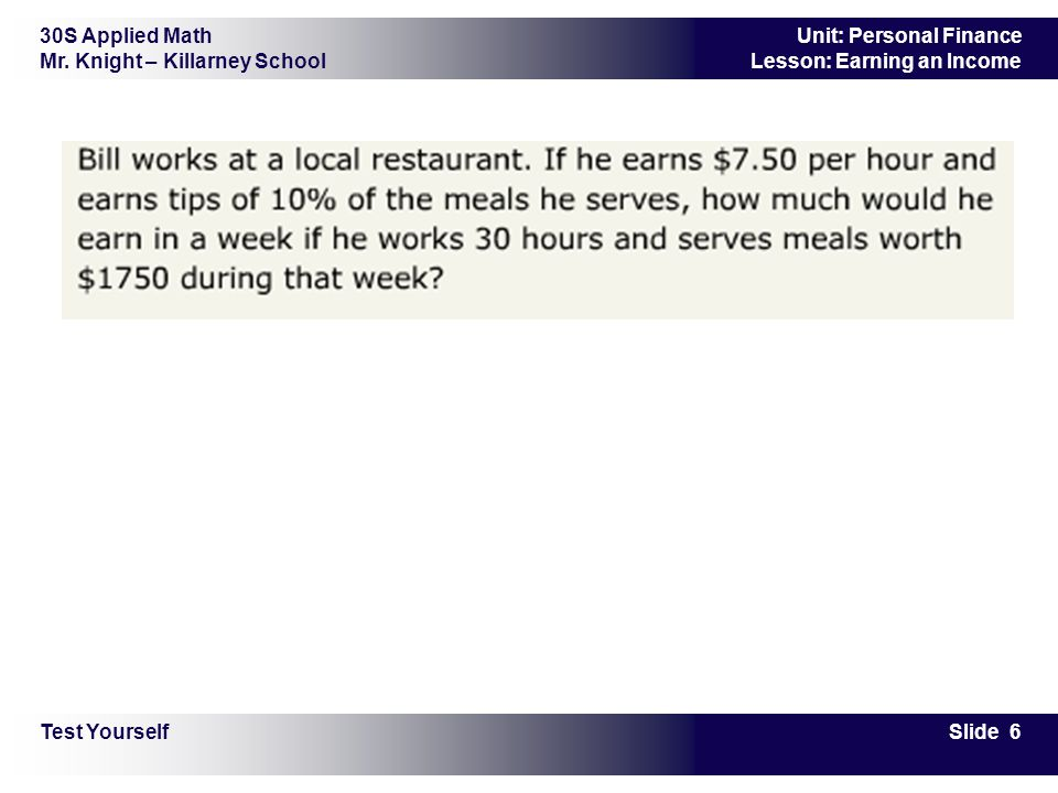 30S Applied Math Mr. Knight – Killarney School Slide 6 Unit: Personal Finance Lesson: Earning an Income Test Yourself