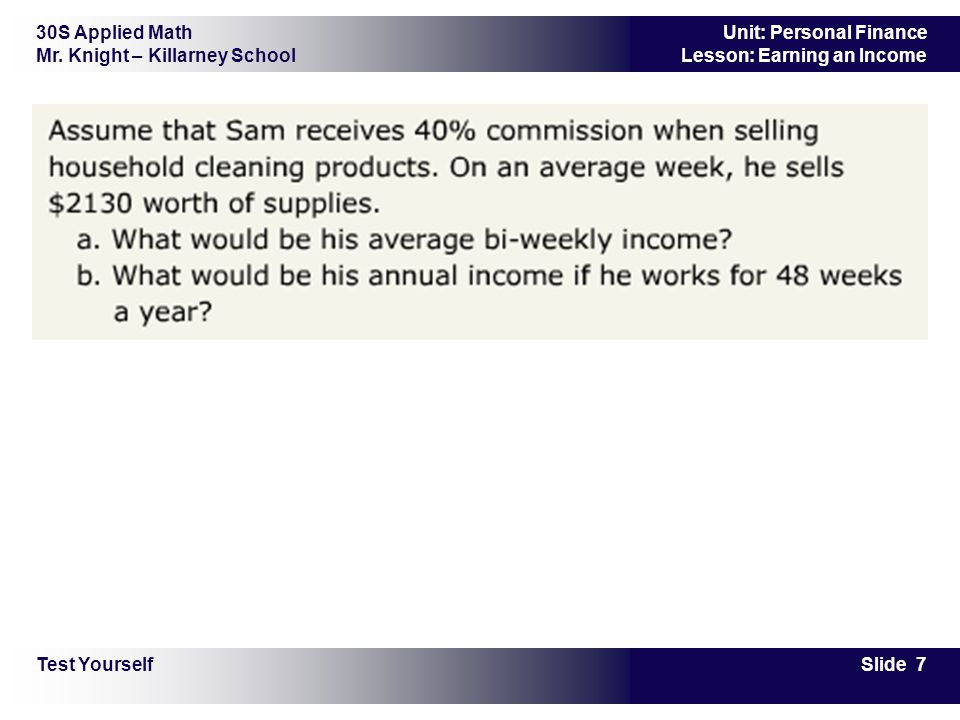 30S Applied Math Mr. Knight – Killarney School Slide 7 Unit: Personal Finance Lesson: Earning an Income Test Yourself