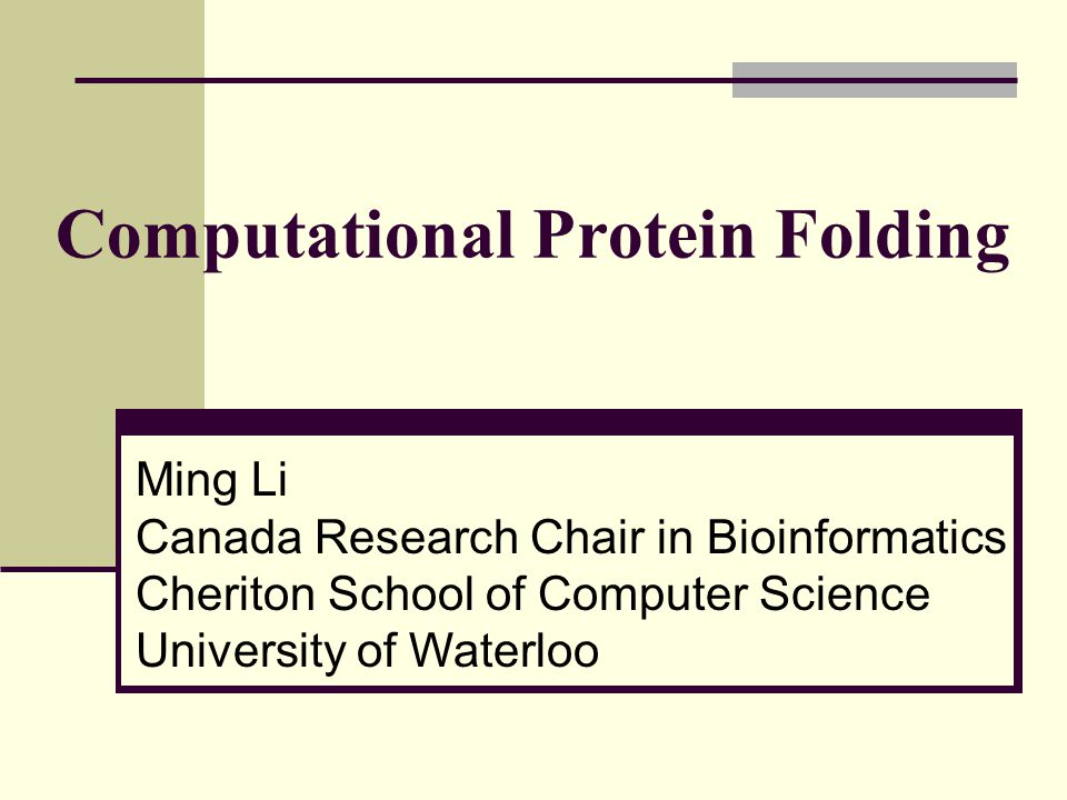 Computational Protein Folding Ming Li Canada Research Chair in Bioinformatics Cheriton School of Computer Science University of Waterloo