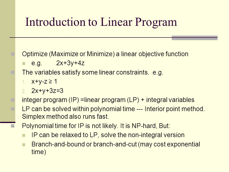 Introduction to Linear Program Optimize (Maximize or Minimize) a linear objective function e.g.