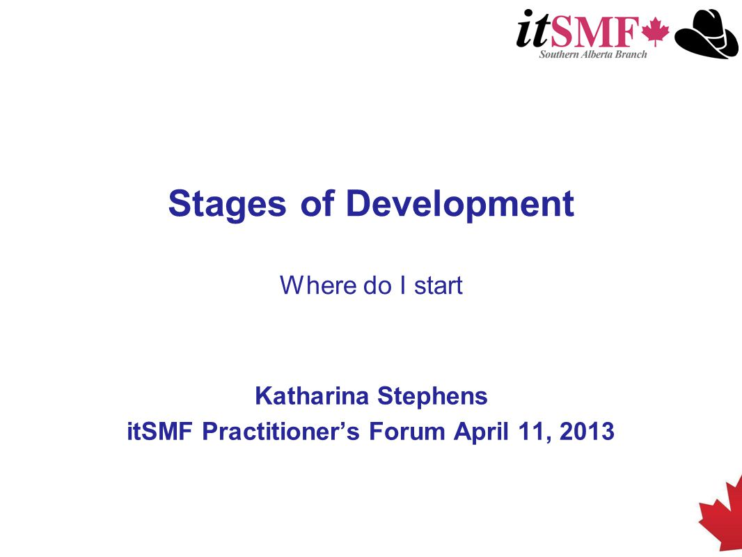 Stages of Development Where do I start Katharina Stephens itSMF Practitioner's Forum April 11, 2013