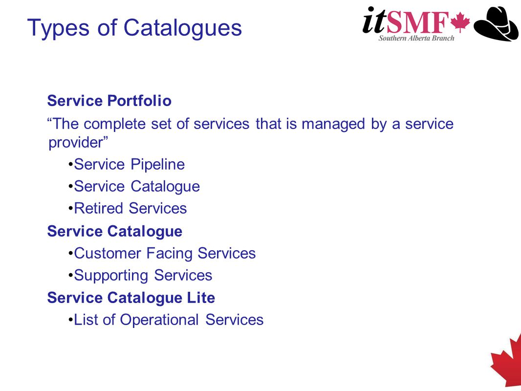 Service Portfolio The complete set of services that is managed by a service provider Service Pipeline Service Catalogue Retired Services Service Catalogue Customer Facing Services Supporting Services Service Catalogue Lite List of Operational Services Types of Catalogues