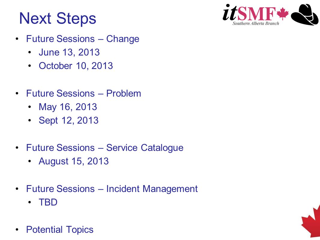 Next Steps Future Sessions – Change June 13, 2013 October 10, 2013 Future Sessions – Problem May 16, 2013 Sept 12, 2013 Future Sessions – Service Catalogue August 15, 2013 Future Sessions – Incident Management TBD Potential Topics