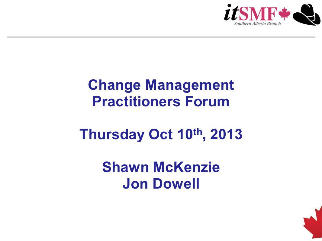 Change Management Practitioners Forum Thursday Oct 10 th, 2013 Shawn McKenzie Jon Dowell