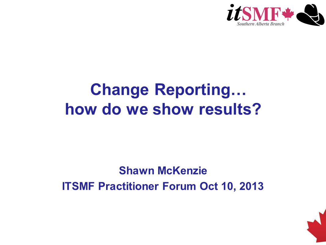 Change Reporting… how do we show results? Shawn McKenzie ITSMF Practitioner Forum Oct 10, 2013