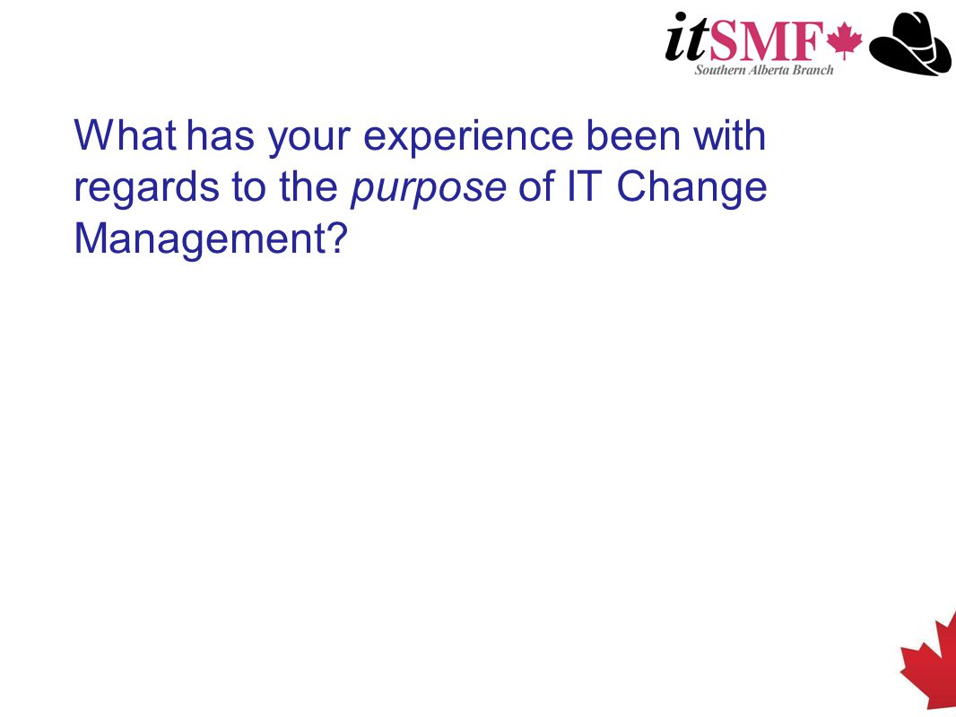 What has your experience been with regards to the purpose of IT Change Management?