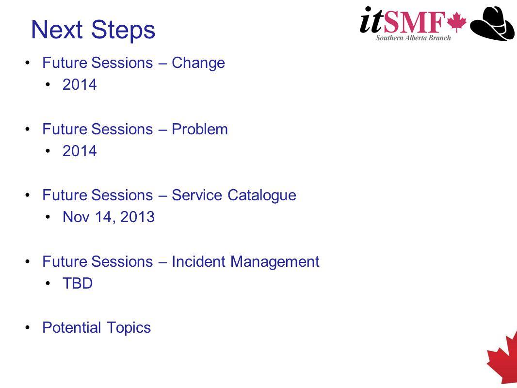 Next Steps Future Sessions – Change 2014 Future Sessions – Problem 2014 Future Sessions – Service Catalogue Nov 14, 2013 Future Sessions – Incident Management TBD Potential Topics