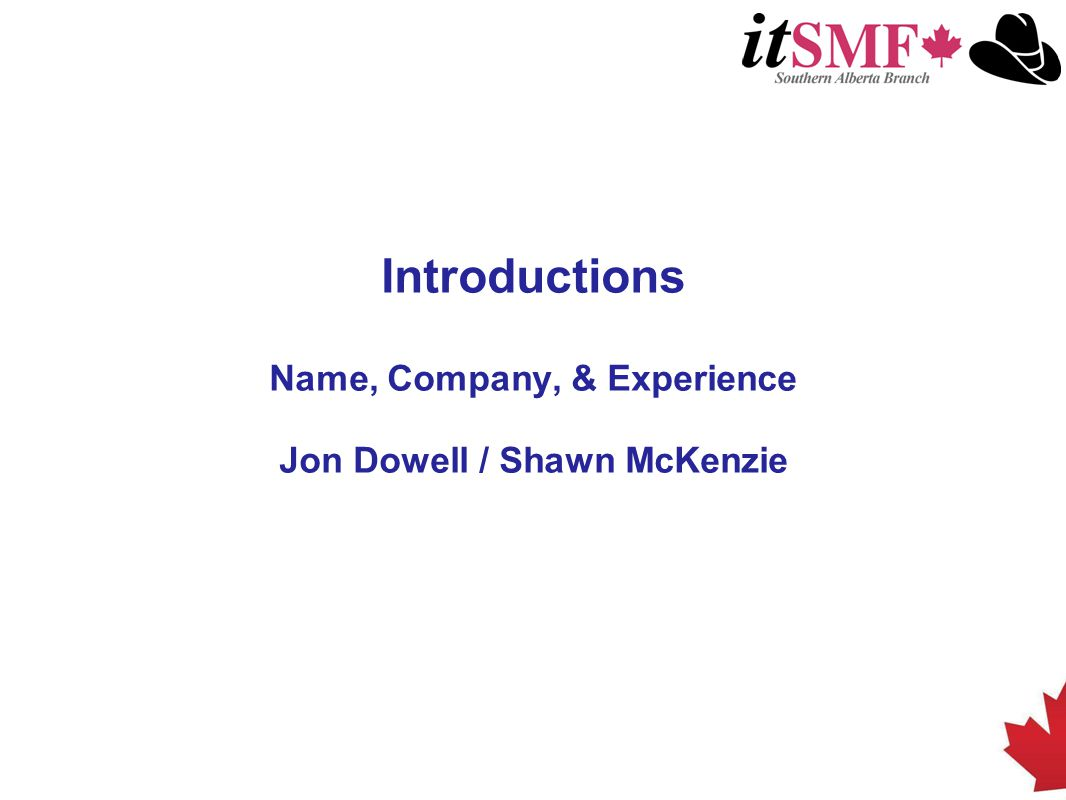 Facilitator – Shawn McKenzie Founding partner of SignalFire Inc, an independent ITSM and Organizational Change Management consulting practice Over 12 years experience implementing IT, OCM and Process Optimization solutions for clients in: Oil & Gas Telecommunications Government Mining Utilities Certified ITIL ver.2 Master and ver.3 Expert Prosci Change Management certified- Sorrento, Italy Cobit Practitioner certified Focus on process before tools and technology ITIL Foundations instructor for over 250 students with 99% pass rate itSMF board member for the last 5 years