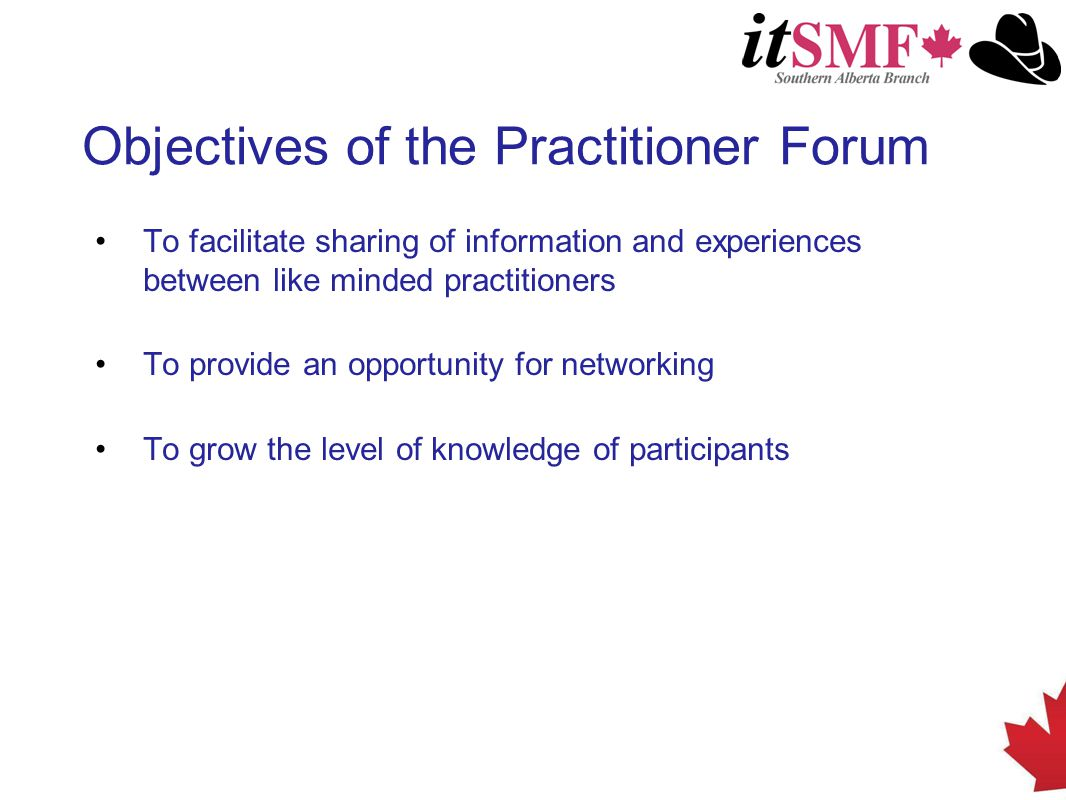 Objectives of the Practitioner Forum To facilitate sharing of information and experiences between like minded practitioners To provide an opportunity for networking To grow the level of knowledge of participants