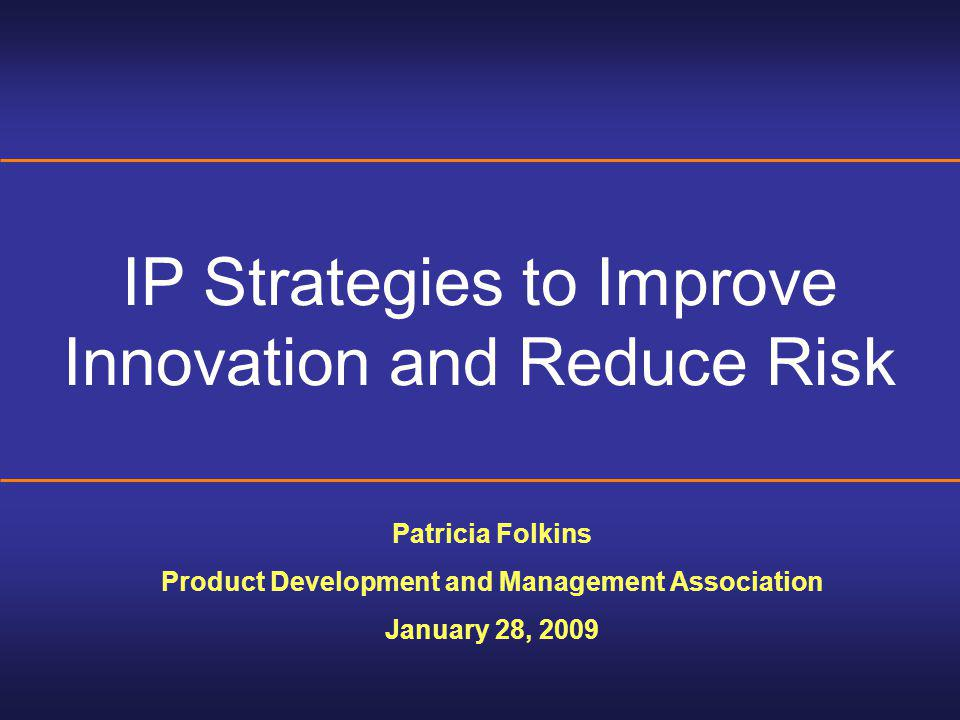IP Strategies to Improve Innovation and Reduce Risk Patricia Folkins Product Development and Management Association January 28, 2009