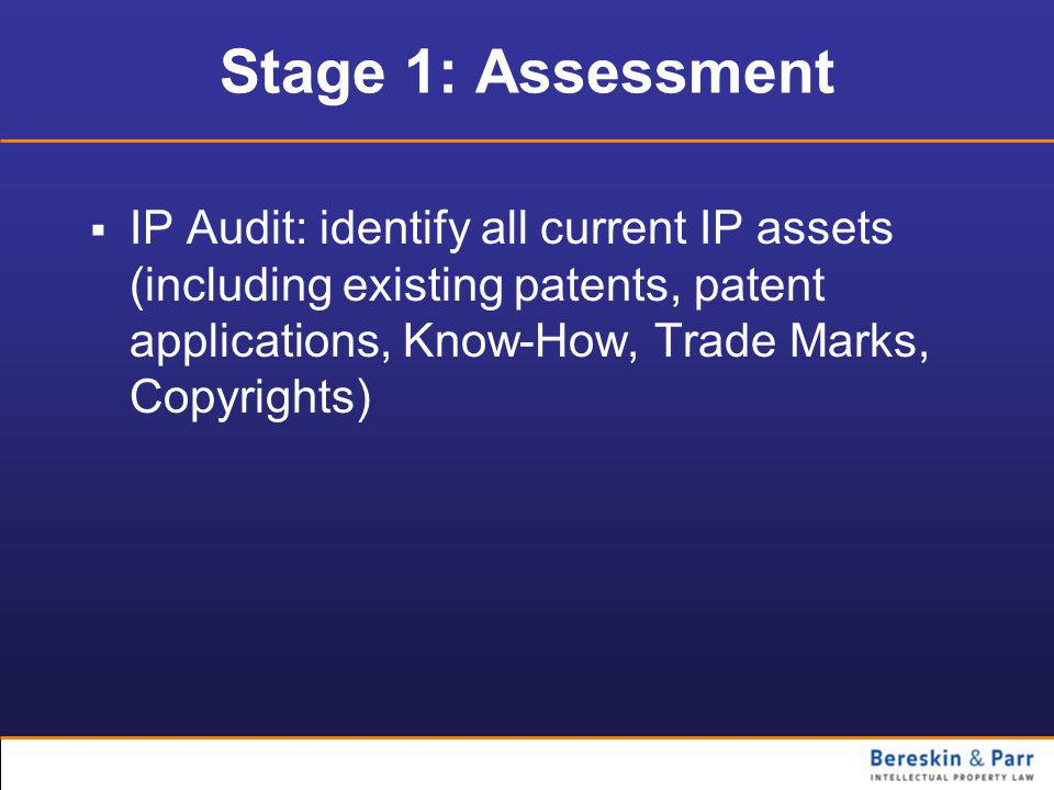 Stage 1: Assessment  IP Audit: identify all current IP assets (including existing patents, patent applications, Know-How, Trade Marks, Copyrights)