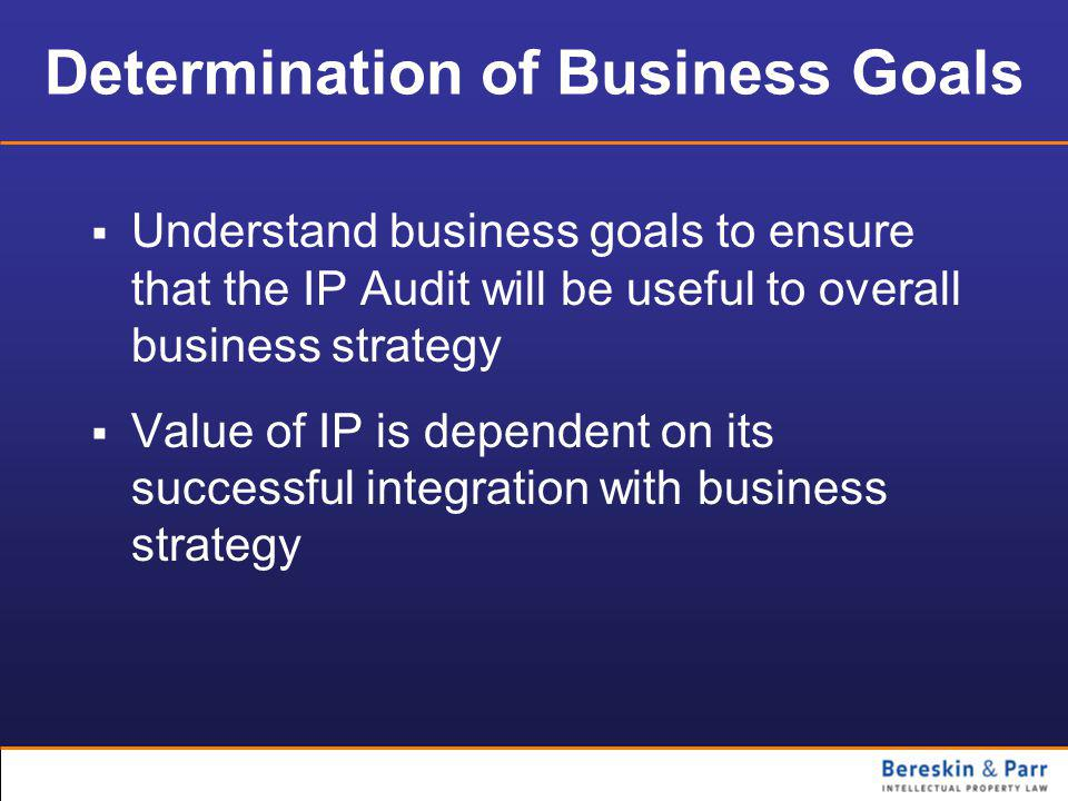 Determination of Business Goals  Understand business goals to ensure that the IP Audit will be useful to overall business strategy  Value of IP is dependent on its successful integration with business strategy