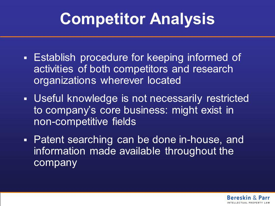Competitor Analysis  Establish procedure for keeping informed of activities of both competitors and research organizations wherever located  Useful knowledge is not necessarily restricted to company's core business: might exist in non-competitive fields  Patent searching can be done in-house, and information made available throughout the company