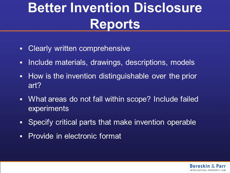 Better Invention Disclosure Reports  Clearly written comprehensive  Include materials, drawings, descriptions, models  How is the invention distinguishable over the prior art.