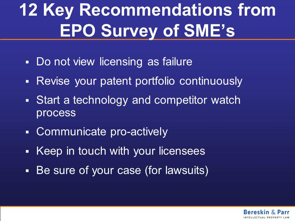 12 Key Recommendations from EPO Survey of SME's  Do not view licensing as failure  Revise your patent portfolio continuously  Start a technology and competitor watch process  Communicate pro-actively  Keep in touch with your licensees  Be sure of your case (for lawsuits)