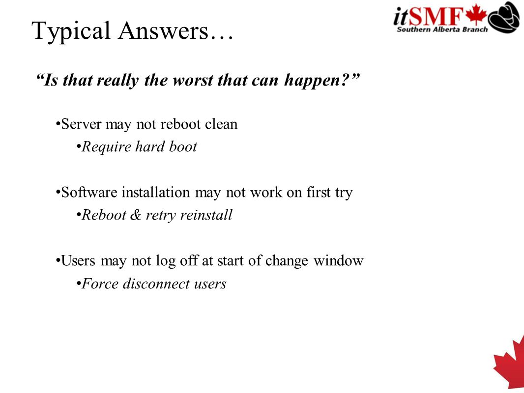 Typical Answers… Is that really the worst that can happen? Server may not reboot clean Require hard boot Software installation may not work on first try Reboot & retry reinstall Users may not log off at start of change window Force disconnect users
