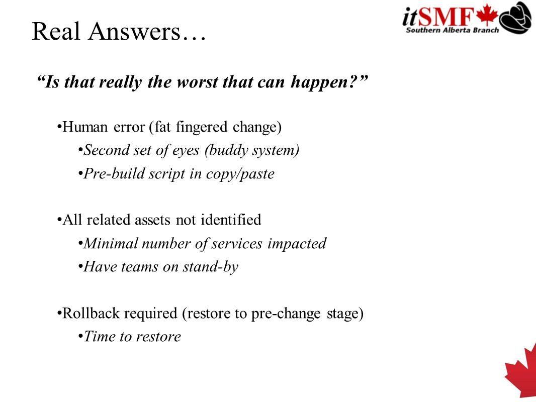 Real Answers… Is that really the worst that can happen? Human error (fat fingered change) Second set of eyes (buddy system) Pre-build script in copy/paste All related assets not identified Minimal number of services impacted Have teams on stand-by Rollback required (restore to pre-change stage) Time to restore