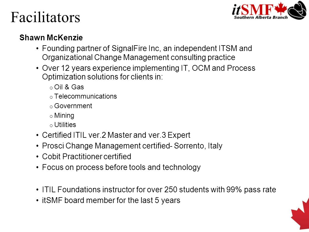 Facilitators Shawn McKenzie Founding partner of SignalFire Inc, an independent ITSM and Organizational Change Management consulting practice Over 12 years experience implementing IT, OCM and Process Optimization solutions for clients in: o Oil & Gas o Telecommunications o Government o Mining o Utilities Certified ITIL ver.2 Master and ver.3 Expert Prosci Change Management certified- Sorrento, Italy Cobit Practitioner certified Focus on process before tools and technology ITIL Foundations instructor for over 250 students with 99% pass rate itSMF board member for the last 5 years