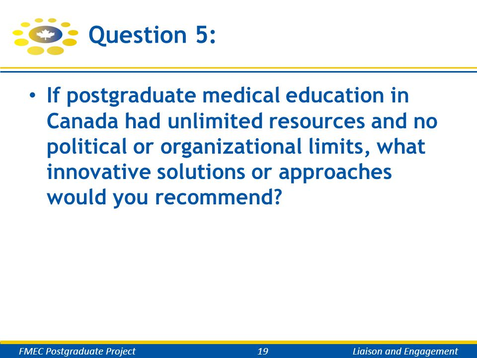 Question 5: If postgraduate medical education in Canada had unlimited resources and no political or organizational limits, what innovative solutions or approaches would you recommend.